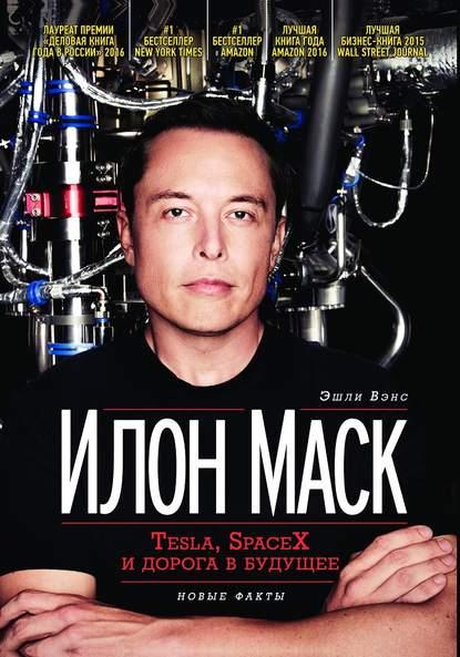 Вэнс Эшли «Илон Маск:Tesla, SpaceX и дорога в будущее»